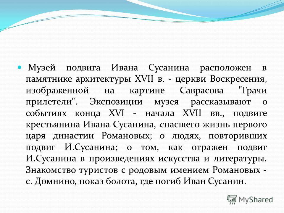 Музей подвига Ивана Сусанина расположен в памятнике архитектуры XVII в. - церкви Воскресения, изображенной на картине Саврасова