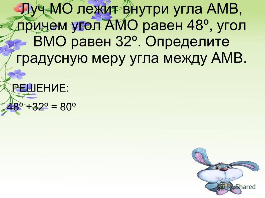 Луч МО лежит внутри угла АМВ, причем угол АМО равен 48º, угол ВМО равен 32º. Определите градусную меру угла между АМВ. РЕШЕНИЕ: 48º +32º = 80º