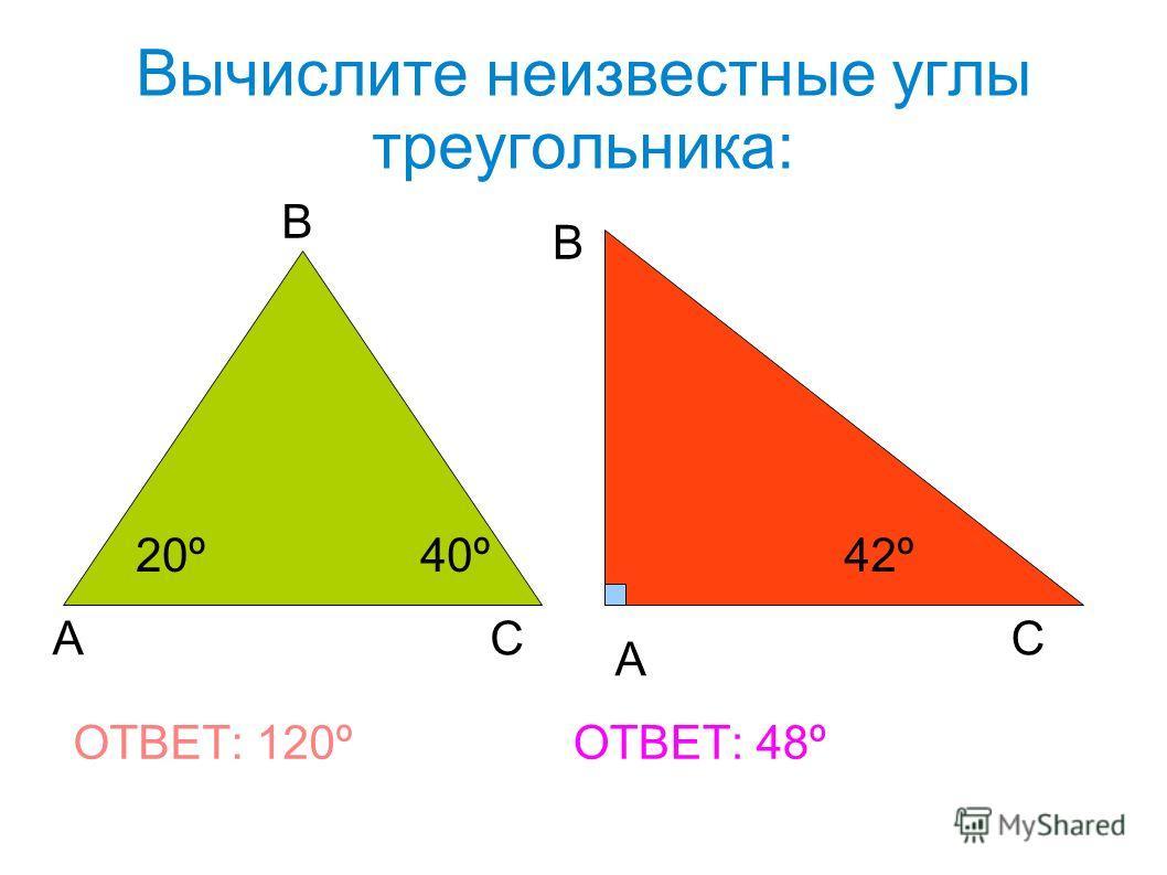 Вычислите неизвестные углы треугольника: А В С А В С 20º40º42º ОТВЕТ: 120ºОТВЕТ: 48º