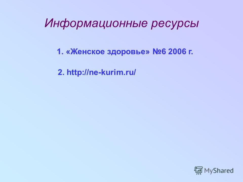 Информационные ресурсы 1. «Женское здоровье» 6 2006 г. 2. http://ne-kurim.ru/