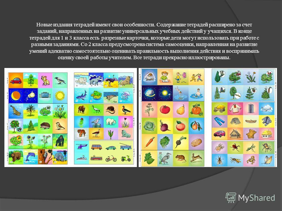 Новые издания тетрадей имеют свои особенности. Содержание тетрадей расширено за счет заданий, направленных на развитие универсальных учебных действий у учащихся. В конце тетрадей для 1 и 3 класса есть разрезные карточки, которые дети могут использова