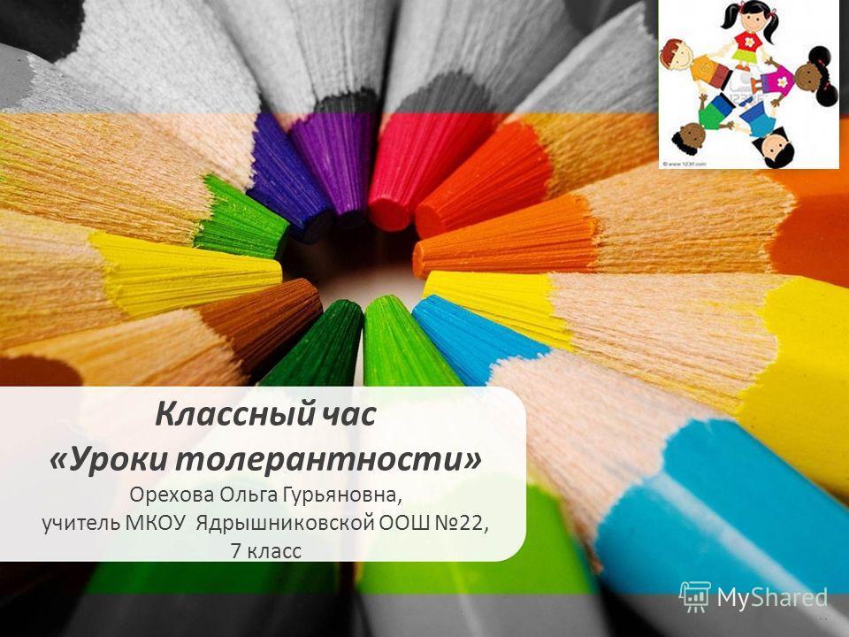 Классный час «Уроки толерантности» Орехова Ольга Гурьяновна, учитель МКОУ Ядрышниковской ООШ 22, 7 класс