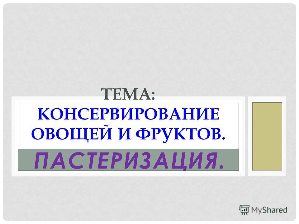 ПАСТЕРИЗАЦИЯ. ТЕМА: КОНСЕРВИРОВАНИЕ ОВОЩЕЙ И ФРУКТОВ.