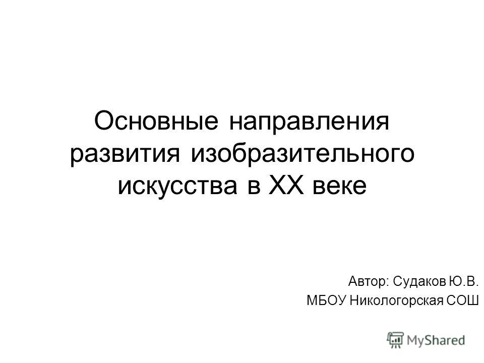 Основные направления развития изобразительного искусства в ХХ веке Автор: Судаков Ю.В. МБОУ Никологорская СОШ