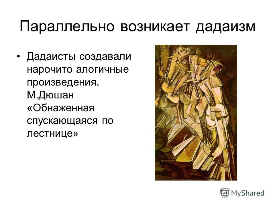 Параллельно возникает дадаизм Дадаисты создавали нарочито алогичные произведения. М.Дюшан «Обнаженная спускающаяся по лестнице»