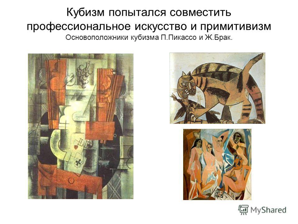 Кубизм попытался совместить профессиональное искусство и примитивизм Основоположники кубизма П.Пикассо и Ж.Брак.