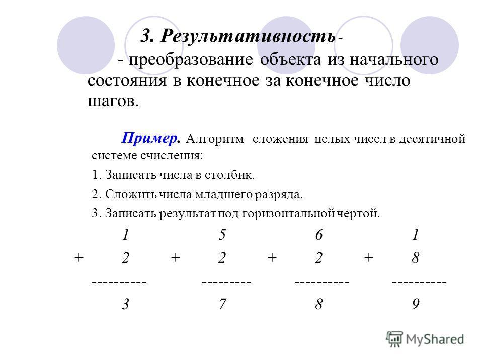 3. Результативность - Пример. Алгоритм сложения целых чисел в десятичной системе счисления: 1. Записать числа в столбик. 2. Сложить числа младшего разряда. 3. Записать результат под горизонтальной чертой. 1561 +2+2+2+8 ---------- --------- ----------
