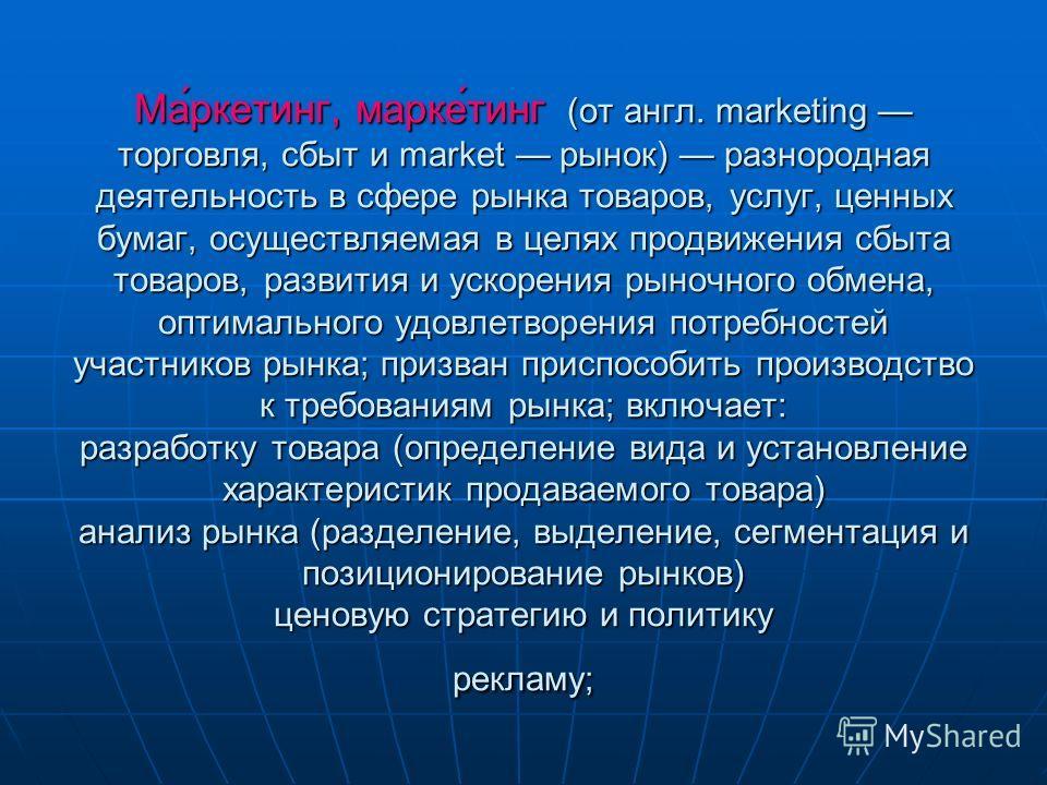 Ма́ркетинг, марке́тинг (от англ. marketing торговля, сбыт и market рынок) разнородная деятельность в сфере рынка товаров, услуг, ценных бумаг, осуществляемая в целях продвижения сбыта товаров, развития и ускорения рыночного обмена, оптимального удовл