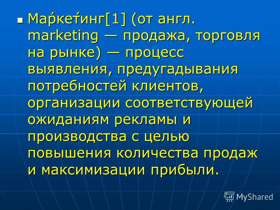 Ма́рке́тинг[1] (от англ. marketing продажа, торговля на рынке) процесс выявления, предугадывания потребностей клиентов, организации соответствующей ожиданиям рекламы и производства с целью повышения количества продаж и максимизации прибыли. Ма́рке́ти