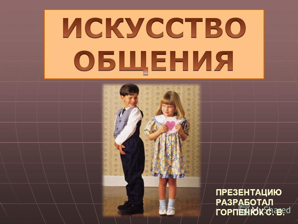 ПРЕЗЕНТАЦИЮ РАЗРАБОТАЛ ГОРПЕНЮК С. В.