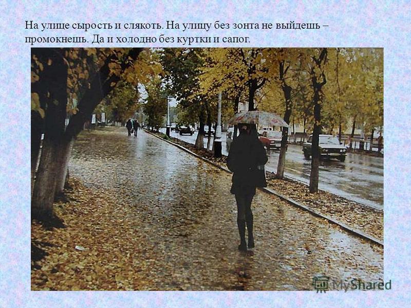 На улице сырость и слякоть. На улицу без зонта не выйдешь – промокнешь. Да и холодно без куртки и сапог.