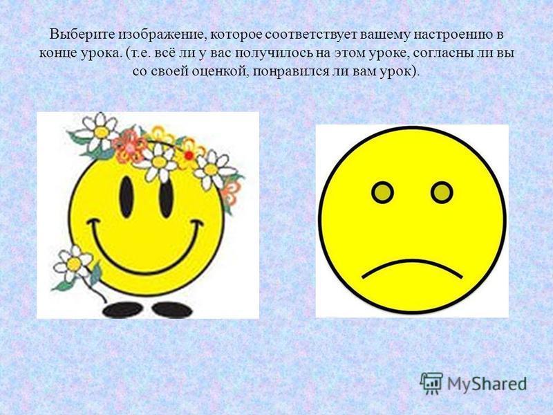 Выберите изображение, которое соответствует вашему настроению в конце урока. (т.е. всё ли у вас получилось на этом уроке, согласны ли вы со своей оценкой, понравился ли вам урок).