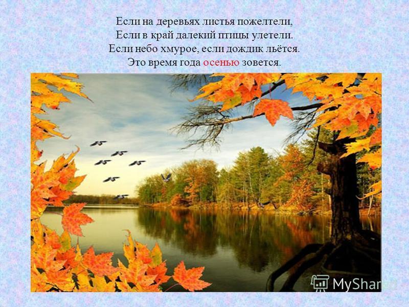 Если на деревьях листья пожелтели, Если в край далекий птицы улетели. Если небо хмурое, если дождик льётся. Это время года осенью зовется.