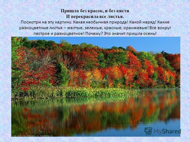 Пришла без красок, и без кисти И перекрасила все листья. Посмотри на эту картину. Какая необычная природа! Какой наряд! Какие разноцветные листья – желтые, зеленые, красные, оранжевые! Все вокруг пестрое и разноцветное! Почему? Это значит пришла осен