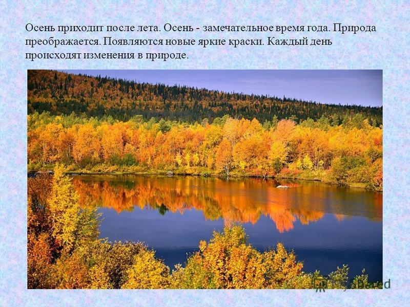 Осень приходит после лета. Осень - замечательное время года. Природа преображается. Появляются новые яркие краски. Каждый день происходят изменения в природе.
