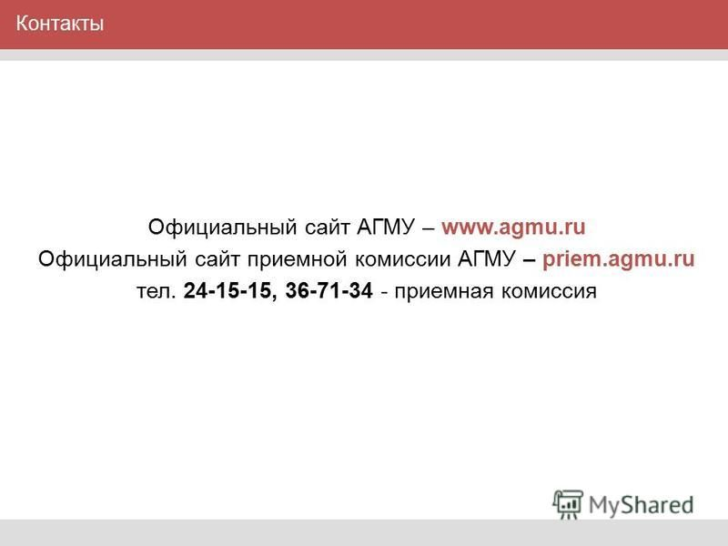 Контакты Официальный сайт АГМУ – www.agmu.ru Официальный сайт приемной комиссии АГМУ – priem.agmu.ru тел. 24-15-15, 36-71-34 - приемная комиссия