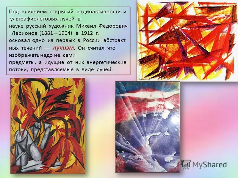 Под влиянием открытий радиоактивности и ультрафиолетовых лучей в науке русский художник Михаил Федорович Ларионов (18811964) в 1912 г. основал одно из первых в России абстрактных течений лучизм. Он считал, что изображать надо не сами предметы, а идущ
