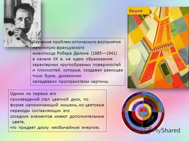 Изучение проблем оптического восприятия натолкнуло французского живописца Робера Делоне (18851941) в начале ХХ в. на идею образования характерных кругообразных поверхностей и плоскостей, которые, создавая разноцветную бурю, динамично овладевали прост