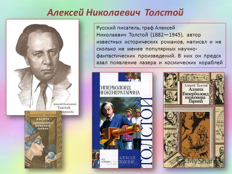 Русский писатель, граф Алексей Николаевич Толстой (18821945), автор известных исторических романов, написал и не сколько не менее популярных научно- фантастических произведений. В них он предсказал появление лазера и космических кораблей Алексей Нико