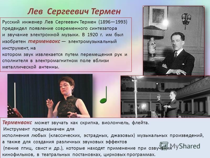 Русский инженер Лев Сергеевич Термен (18961993) предвидел появление современного синтезатора и звучание электронной музыки. В 1920 г. им был изобретен терменвокс электромузыкальный инструмент, на котором звук извлекается путем перемещения рук исполни