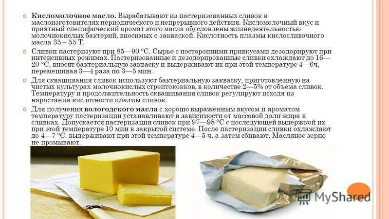 Кисломолочное масло. Вырабатывают из пастеризованных сливок в маслоизготовителях периодического и непрерывного действия. Кисломолочный вкус и приятный специфический аромат этого масла обусловлены жизнедеятельностью молочнокислых бактерий, вносимых с