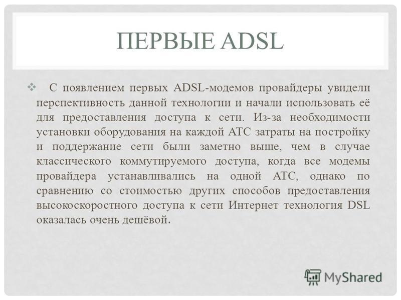 ПЕРВЫЕ ADSL С появлением первых ADSL-модемов провайдеры увидели перспективность данной технологии и начали использовать её для предоставления доступа к сети. Из-за необходимости установки оборудования на каждой АТС затраты на постройку и поддержание