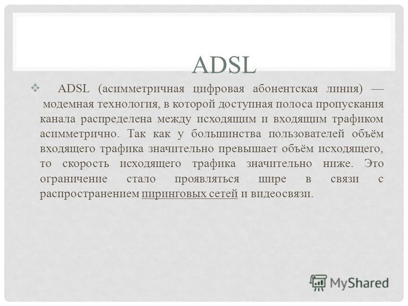 ADSL ADSL (асимметричная цифровая абонентская линия) модемная технология, в которой доступная полоса пропускания канала распределена между исходящим и входящим трафиком асимметрично. Так как у большинства пользователей объём входящего трафика значите