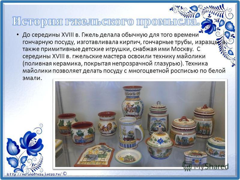 До середины XVIII в. Гжель делала обычную для того времени гончарную посуду, изготавливала кирпич, гончарные трубы, изразцы, а также примитивные детские игрушки, снабжая ими Москву. С середины XVIII в. гжельские мастера освоили технику майолики (поли
