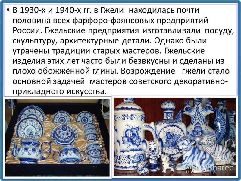 В 1930-х и 1940-х гг. в Гжели находилась почти половина всех фарфоро-фаянсовых предприятий России. Гжельские предприятия изготавливали посуду, скульптуру, архитектурные детали. Однако были утрачены традиции старых мастеров. Гжельские изделия этих лет