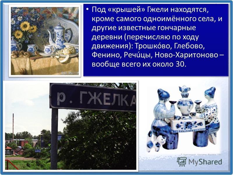 Под «крышей» Гжели находятся, кроме самого одноимённого села, и другие известные гончарные деревни (перечисляю по ходу движения): Трошкóво, Глебово, Фенино, Речúцы, Ново-Харитоново – вообще всего их около 30.