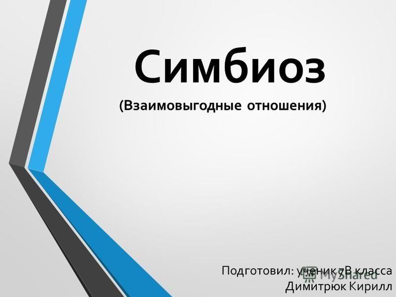 Симбиоз (Взаимовыгодные отношения) Подготовил: ученик 7В класса Димитрюк Кирилл