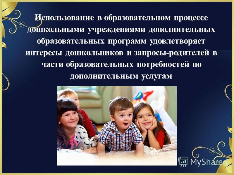 Использование в образовательном процессе дошкольными учреждениями дополнительных образовательных программ удовлетворяет интересы дошкольников и запросы-родителей в части образовательных потребностей по дополнительным услугам