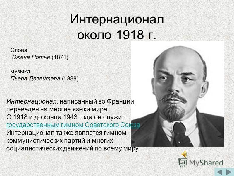Интернационал около 1918 г. Интернационал, написанный во Франции, переведен на многие языки мира. С 1918 и до конца 1943 года он служил государственным гимном Советского Союза. Интернационал также является гимном коммунистических партий и многих соци