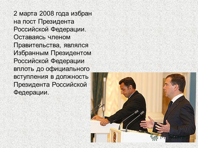 2 марта 2008 года избран на пост Президента Российской Федерации. Оставаясь членом Правительства, являлся Избранным Президентом Российской Федерации вплоть до официального вступления в должность Президента Российской Федерации.