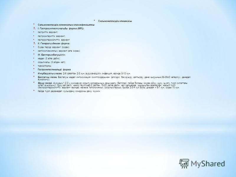 * Сальмонеллездің клиникасы * Сальмонеллездің клиникалық классификациясы 1. I. Гастроинтестинальды форма (99%): гастриттік вариант; гастроэнтериттік вариант; гастроэнтероколиттік вариант. 1. II. Генерализденген форма: Сүзек тәрізді вариант (сирек); с