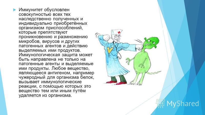 Иммунитет обусловлен совокупностью всех тех наследственно полученных и индивидуально приобретённых организмом приспособлений, которые препятствуют проникновению и размножению микробов, вирусов и других патогенных агентов и действию выделяемых ими про