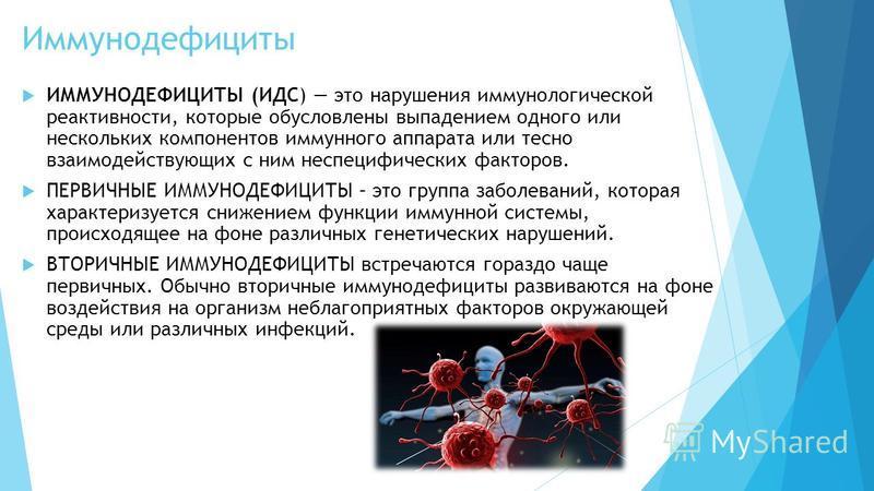 Иммунодефициты ИММУНОДЕФИЦИТЫ (ИДС) это нарушения иммунологической реактивности, которые обусловлены выпадением одного или нескольких компонентов иммунного аппарата или тесно взаимодействующих с ним неспецифических факторов. ПЕРВИЧНЫЕ ИММУНОДЕФИЦИТЫ