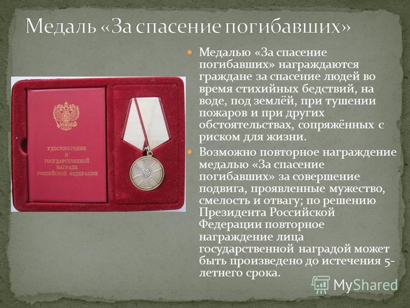 Медалью «За спасение погибавших» награждаются граждане за спасение людей во время стихийных бедствий, на воде, под землёй, при тушении пожаров и при других обстоятельствах, сопряжённых с риском для жизни. Возможно повторное награждение медалью «За сп