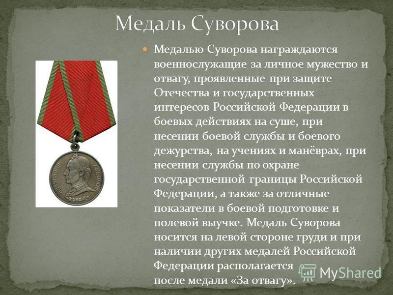 Медалью Суворова награждаются военнослужащие за личное мужество и отвагу, проявленные при защите Отечества и государственных интересов Российской Федерации в боевых действиях на суше, при несении боевой службы и боевого дежурства, на учениях и манёвр