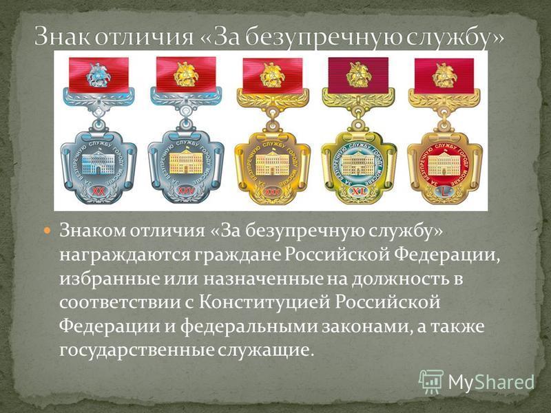 Знаком отличия «За безупречную службу» награждаются граждане Российской Федерации, избранные или назначенные на должность в соответствии с Конституцией Российской Федерации и федеральными законами, а также государственные служащие.