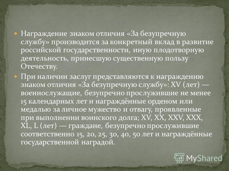 Награждение знаком отличия «За безупречную службу» производится за конкретный вклад в развитие российской государственности, иную плодотворную деятельность, принесшую существенную пользу Отечеству. При наличии заслуг представляются к награждению знак