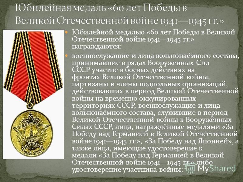 Юбилейной медалью «60 лет Победы в Великой Отечественной войне 19411945 гг.» награждаются: военнослужащие и лица вольнонаёмного состава, принимавшие в рядах Вооруженных Сил СССР участие в боевых действиях на фронтах Великой Отечественной войны, парти