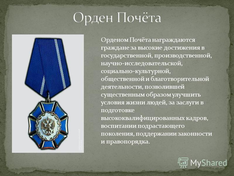 Орденом Почёта награждаются граждане за высокие достижения в государственной, производственной, научно-исследовательской, социально-культурной, общественной и благотворительной деятельности, позволившей существенным образом улучшить условия жизни люд