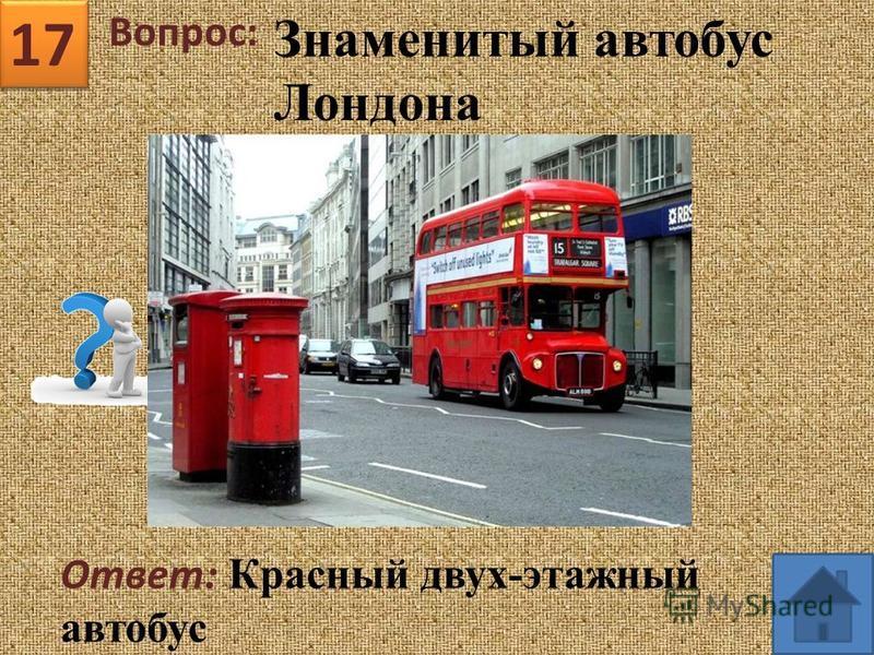 17 Вопрос: Ответ : Красный двух-этажный автобус Знаменитый автобус Лондона