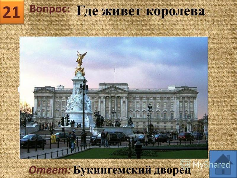 21 Вопрос: Ответ: Букингемский дворец Где живет королева
