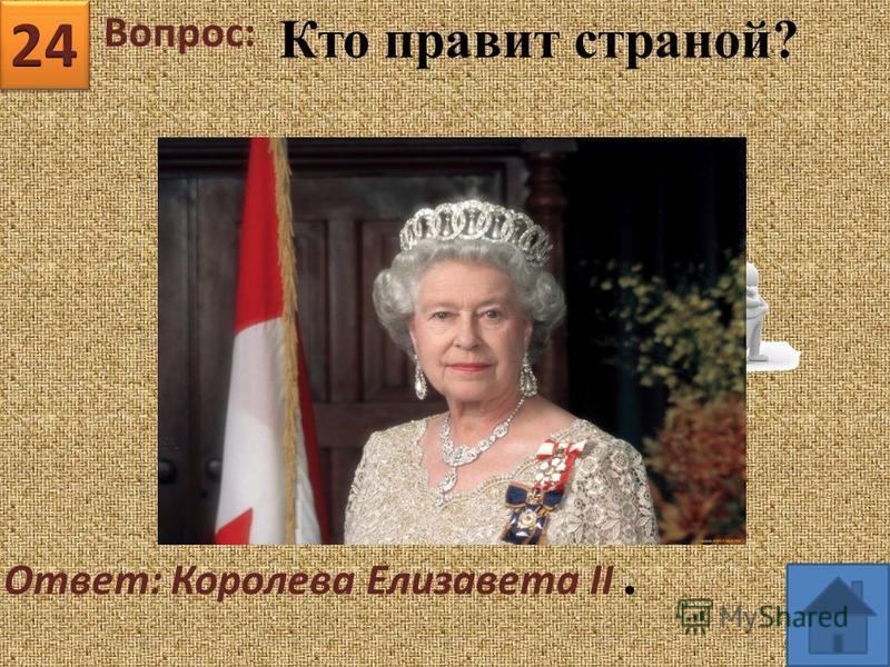 Вопрос: Ответ: Королева Елизавета II. Кто правит страной?
