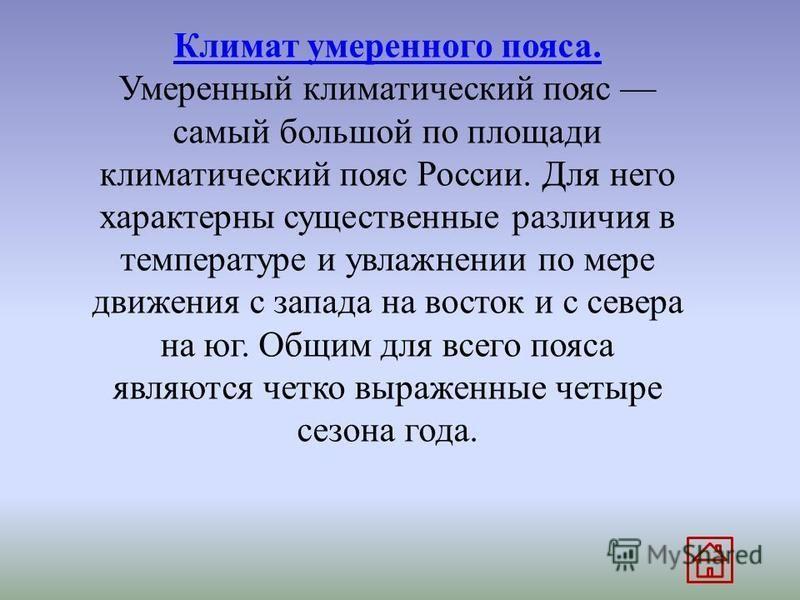 Климат умеренного пояса. Климат умеренного пояса. Умеренный климатический пояс самый большой по площади климатический пояс России. Для него характерны существенные различия в температуре и увлажнении по мере движения с запада на восток и с севера на