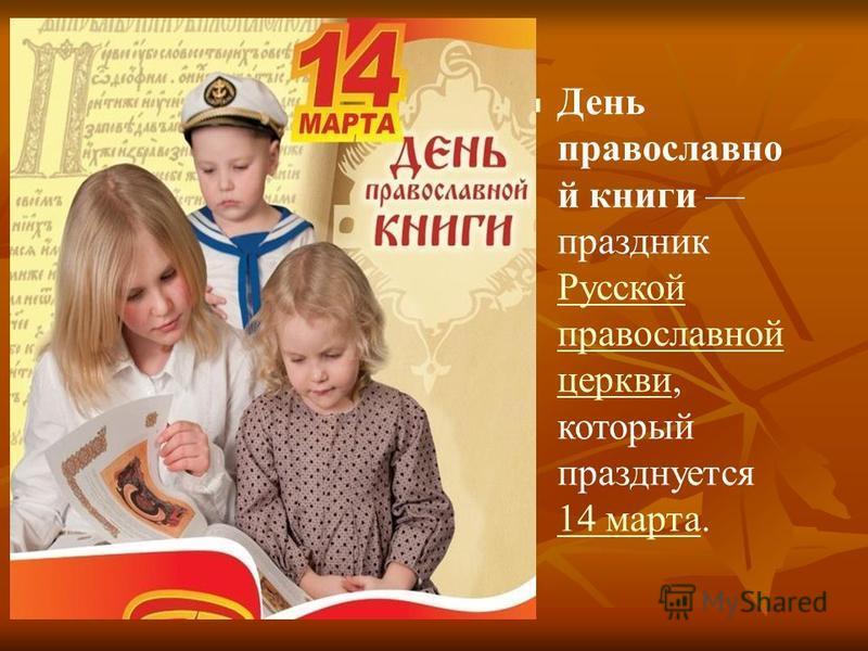 День православной книги праздник Русской православной церкви, который празднуется 14 марта. Русской православной церкви 14 марта