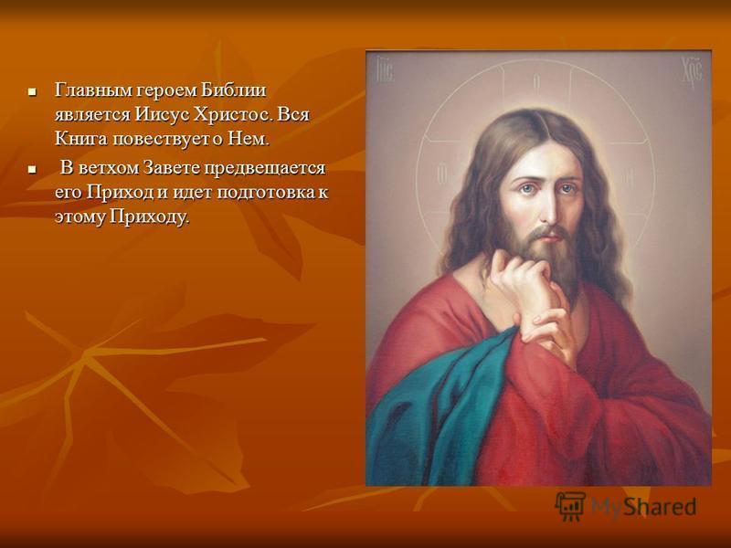 Главным героем Библии является Иисус Христос. Вся Книга повествует о Нем. Главным героем Библии является Иисус Христос. Вся Книга повествует о Нем. В ветхом Завете предвещается его Приход и идет подготовка к этому Приходу. В ветхом Завете предвещаетс