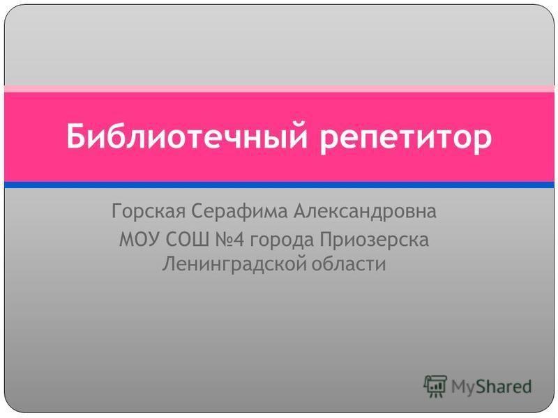Горская Серафима Александровна МОУ СОШ 4 города Приозерска Ленинградской области Библиотечный репетитор
